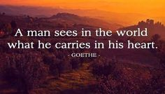 A man sees in the world what he carries in his heart.~Goethe <3
