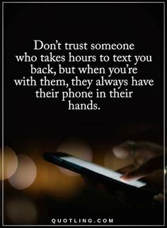 Quotes Don't trust someone who takes hours to text you back, but when you're with them, they always have their phone in their hands.