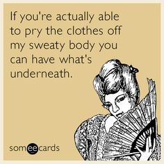 If you're actually able to pry the clothes off my sweaty body you can have what's underneath.