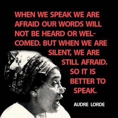 """""""When we speak we are afraid our words will not be heard nor welcomed, but when we are silent we are still afraid. So it is better to speak."""" ― Audre Lorde (from The Black Unicorn: Poems) The Words, Audrey Lorde, Intersectional Feminism, In Kindergarten, Social Justice, Thought Provoking, Inspire Me, Equality, Decir No"""