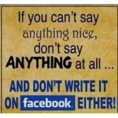 If you can't say anything nice ...don't write it on Facebook