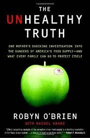 "BOOK REVIEW:  THE UNHEALTHY TRUTH - Robyn O'Brien's book, ""The Unhealthy Truth: One Mother's Shocking Investigation into the Dangers of America's Food Supply – and What Every Family Can Do to Protect Itself"" is a shocking investigation into the many ways we've been tricked into eating not just unhealthy, but downright dangerous, food."