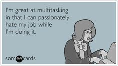 Free and Funny Workplace Ecard: I'm great at multitasking in that I can passionately hate my job while I'm doing it. Create and send your own custom Workplace ecard. Hate My Job Quotes, Hate Job, Work Quotes, Job Humor, Ecards Humor, Nurse Humor, Work Memes, Work Funnies, Office Humor