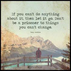 Als je er niets aan kunt veranderen, laat het gaan. Wees geen gevangene van dingen die je niet kunt veranderen