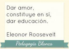 Dar amor, constituye en sí, dar educación. E. Roosvelt