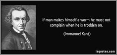 If man makes himself a worm he must not complain when he is trodden on.  - Immanuel Kant