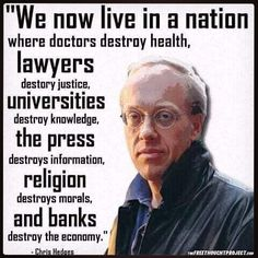 We live in a nation where doctors destroy health, lawyers destroy justice, universities destroy knowledge, governments destroy freedom, the press destroys information, #religion destroys morals, and our banks destroy the economy. ChrisHedges