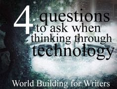 4 Questions to Ask When Thinking Through Technology (World Building for Writers) | writefortheking.wordpress.com