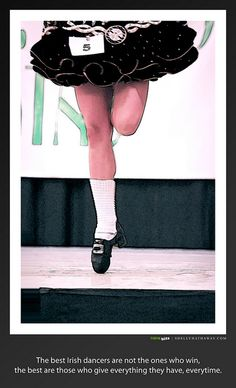 """""""The best Irish dancers are not the ones win, the best are those who give everything they have, every time."""""""