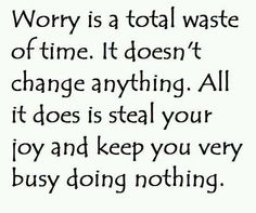 Worry is a waste of time.