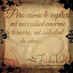 Pero cómo le explico mi necesidad enorme de ternura,mi soledad de años. .. Friducha de mis amores- Frida Kahlo.