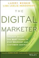 The digital marketer : ten new skills you must learn to stay relevant and customer-centric / Weber, Larry and  Henderson, Lisa Leslie
