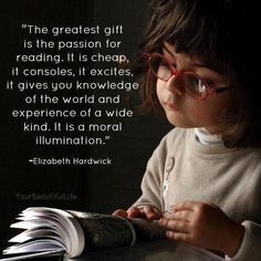 """The greatest gift is the passion for reading. It is cheap, it consoles, it excites, it gives you knowledge of the world and experience of a wide kind, it is a moral illumination."" Elizabeth Hardwick"