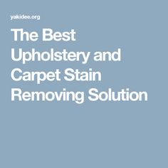 The Best Upholstery and Carpet Stain Removing Solution