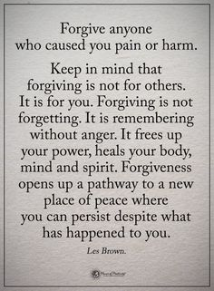 Forgive anyone who caused you pain or harm. Keep in mind that forgiving is not for others. It is for you. Forgiving is not forgetting. It is remembering without anger. It frees up your power, heals your body, mind and spirit. Forgiveness opens up a pathway to a new place of peace where you can persist despite what has happened to you. - Les Brown #powerofpositivity #positivewords #positivethinking #inspirationalquote #motivationalquotes #quotes #life #love #hope #faith #respect #peace…