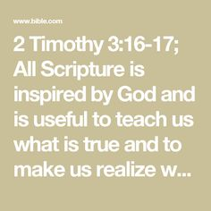 2 Timothy 3:16-17; All Scripture is inspired by God and is useful to teach us what is true and to make us realize what is wrong in our lives. It corrects us when we are wrong and teaches us to do what is right. God uses it to prepare and equip his people to do every good work.