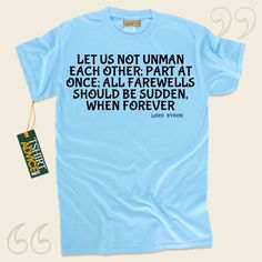 Let us not unman each other; part at once; all farewells should be sudden, when forever-Lord Byron This type of  words of wisdom t shirt  won't go out of style. We recommend unforgettable  quote tops ,  words of intelligence tees ,  doctrine tee shirts , along with  literature shirts  in... - http://www.tshirtadvice.com/lord-byron-t-shirts-let-us-not-life-tshirts/