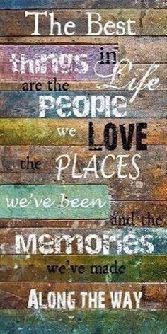 The best things in life are the people we love places we've been and the memories we've made along the way