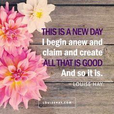 "Inspirational Quotes about inspiration | ""This is a new day! I begin anew and claim and create all that is good."" — Louise Hay"