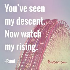 You've seen my descent. Now watch my rising. -Rumi Quote #quote #quoteoftheday #inspiration