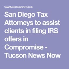 San Diego Tax Attorneys to assist clients in filing IRS offers in Compromise - Tucson News Now