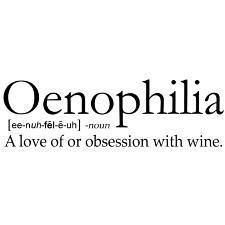 Oenophilia (ee-nuh-fel-e-hu) noun A love of or obession with wine