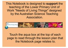 """This great IWB resource has been designed to support the teaching of the Unit Of Work """"Needs of Living Things"""" prepared by ASTA for Science Web Australia. All living things have basic needs for survival – food, water, shelter and air. This unit aims to bring student prior knowledge to a conscious level, making explicit all the basic needs of living things. Real life, hands-on experiences and sharing observations with others are a key part of creating meaningful, shared understandings."""