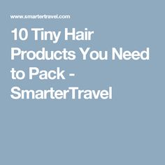 10 Tiny Hair Products You Need to Pack - SmarterTravel