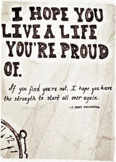 """I hope you live a life you're proud of. If you find you're not, I hope you have the strength to start all over again."" - F. Scott Fitzgerald"