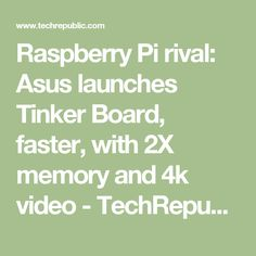 Raspberry Pi rival: Asus launches Tinker Board, faster, with 2X memory and 4k video - TechRepublic