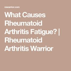 What Causes Rheumatoid Arthritis Fatigue? | Rheumatoid Arthritis Warrior