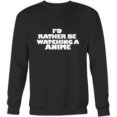 I'd rather be watching anime sweatshirt. I love anime. Anime clothes. Anime fan