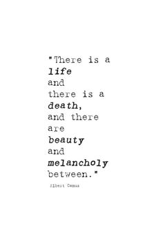 there is life and there is death, and there are beauty and melancholy between. Camus