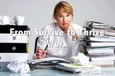 From Survive to Thrive - Work - we spend so much time at work and so much energy - we need to thrive at work - move out of the survival mode. How?