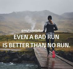 Even a bad run is better than no run. We must push through the bad runs because we know there are better ones ahead