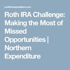 Roth IRA Challenge: Making the Most of Missed Opportunities | Northern Expenditure