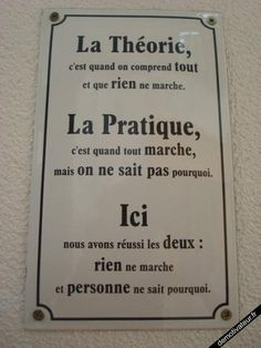 theory is when you understand everyhing and nothing works; practise is when everything works, but nobody understands why. here, we gathered both: nothing works and nobody understands. Quote Citation, French Quotes, French Sayings, Words Quotes, Decir No, Quotations, Haha, Dremel, Funny Quotes
