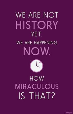 """We are not history yet, we are happening now. How miraculous is that?"" #WelcomeToNightVale"