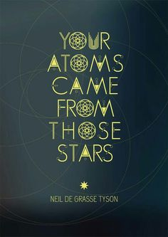"""Your Atoms came from those stars."" - Neil De Grasse Tyson"