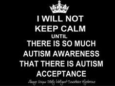 I WILL NOT KEEP CALM UNTIL THERE IS SO MUCH AUTISM AWARENESS THAT THERE IS AUTISM ACCEPTANCE!!!!!