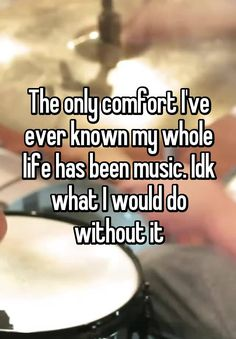 """The only comfort I've ever known my whole life has been music. Idk what I would do without it"""