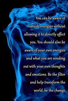 You have it within you to change and redirect thoughts, emotions, and physical actions. Conscious awareness of self begins the transformation. => Be the filter and help transform the world.