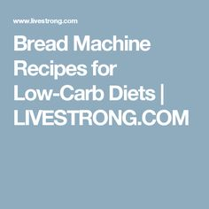 Bread Machine Recipes for Low-Carb Diets | LIVESTRONG.COM
