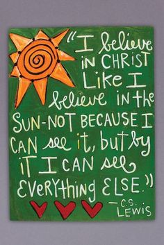 """CS Lewis Quote: """"I believe in Christ like believe in the sun - not because I can see it, but by it I can see everything else. Great Quotes, Me Quotes, Inspirational Quotes, Bible Quotes, Motivational Quotations, Positive Quotes, Cool Words, Wise Words, Cs Lewis Quotes"""
