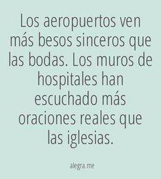 Los aeropuertos ven más besos sinceros  que las bodas. Los muros de los hospitales han escuchado más oraciones reales que las iglesias. Hipocresia