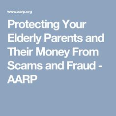 Protecting Your Elderly Parents and Their Money From Scams and Fraud - AARP
