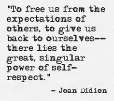 joan didion quote < true written moments to us from the expectations of othrs to give back to ourselves acircmiddot self respect