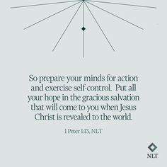 """""""So prepare your minds for action and exercise self-control. Put all your hope in the gracious salvation that will come to you when Jesus Christ is revealed to the world."""" 1 Peter 1:13, NLT #NewLivingTranslation #NLTBible #Bibleverse #Bibleverses #Biblestory #Biblestories #Bibleversesdaily #Bibleversedaily #Biblequote365 #Biblewords #Bibledaily #Bibleverseoftheday New Living Translation, Self Control, 1 Peter, Jesus Christ, Spiritual Needs, Mindfulness, Nonfiction, Childrens Books, Literature"""