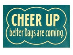 Cheer Up Better Days Are Coming