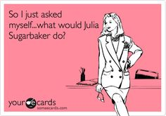 So I just asked myself . . . what would Julia Sugarbaker do?  If you've never heard of Julia Sugarbaker ( Designing Women) we can't be friends. Those are the rules.  Lol.